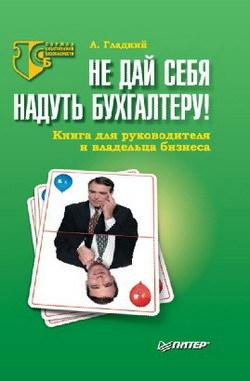 Алексей Гладкий «Не дай себя надуть бухгалтеру! Книга для руководителя и владельца бизнеса»
