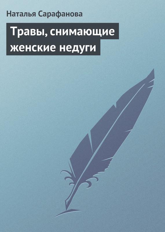 Наталья Сарафанова «Травы, снимающие женские недуги»