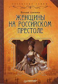 Евгений Анисимов «Женщины на российском престоле»