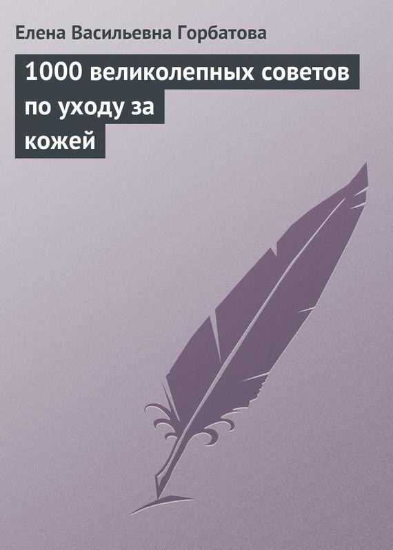 Елена Горбатова «1000 великолепных советов по уходу за кожей»