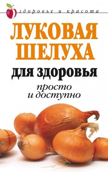 Дарья Нестерова «Луковая шелуха для здоровья: Просто и доступно»