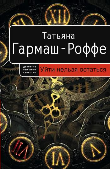Татьяна Гармаш-Роффе «Уйти нельзя остаться»
