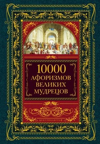 Коллектив авторов «10000 афоризмов великих мудрецов»