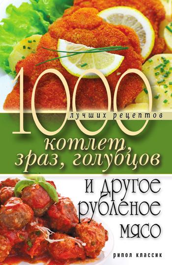 Дарья Нестерова «1000 лучших рецептов котлет, зраз, голубцов и другое рубленое мясо»