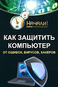 Алексей Гладкий «Как защитить компьютер от ошибок, вирусов, хакеров»
