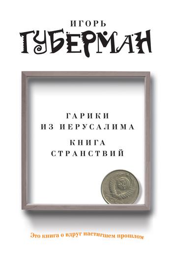 Игорь Губерман «Гарики из Иерусалима. Книга странствий (сборник)»