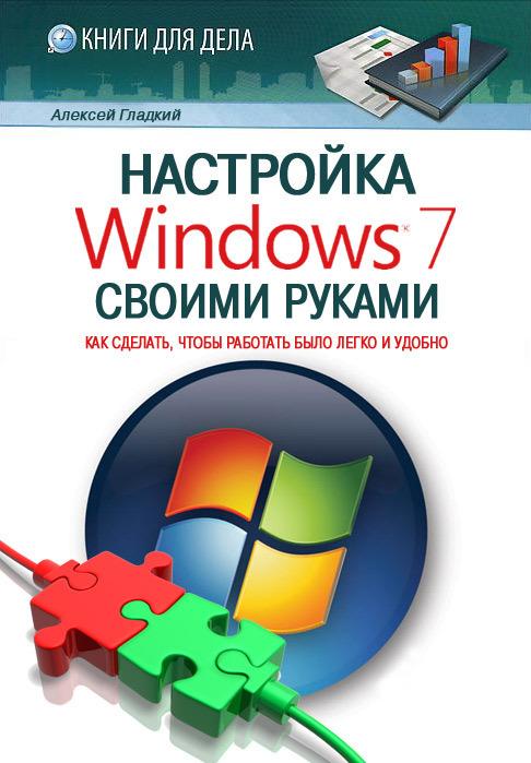 Алексей Гладкий «Настройка Windows 7 своими руками. Как сделать, чтобы работать было легко и удобно»