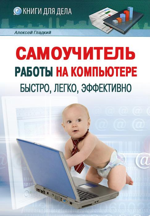 Алексей Гладкий «Самоучитель работы на компьютере: быстро, легко, эффективно»