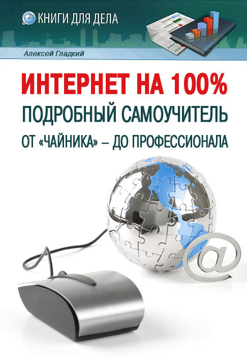 Алексей Гладкий «Интернет на 100%. Подробный самоучитель: от «чайника» – до профессионала»