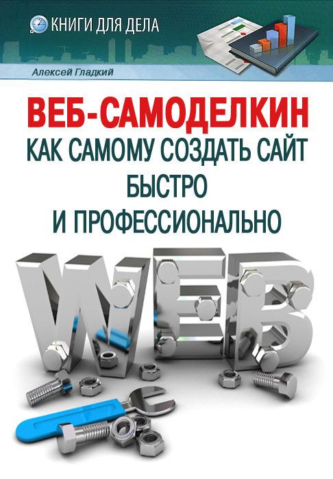Алексей Гладкий «Веб-Самоделкин. Как самому создать сайт быстро и профессионально»