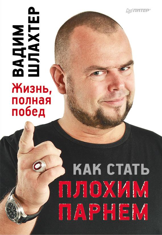 Вадим Шлахтер «Как стать плохим парнем»