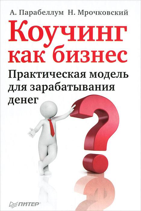 Андрей Парабеллум, Николай Мрочковский «Коучинг как бизнес. Практическая модель для зарабатывания денег»