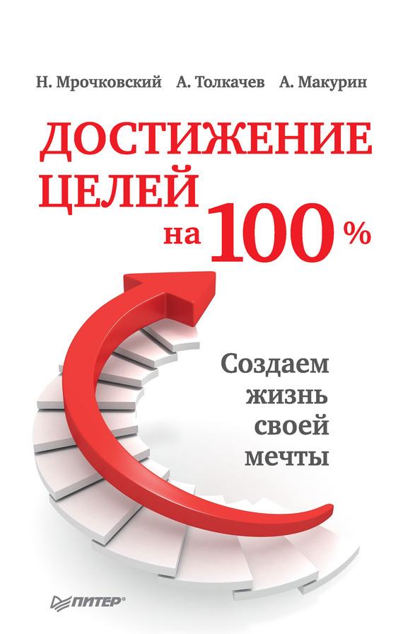 Алексей Толкачев, Николай Мрочковский, Антон Макурин «Достижение целей на 100%. Создаем жизнь своей мечты»