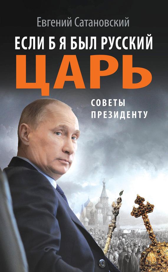 Евгений Сатановский «Если б я был русский царь. Советы Президенту»