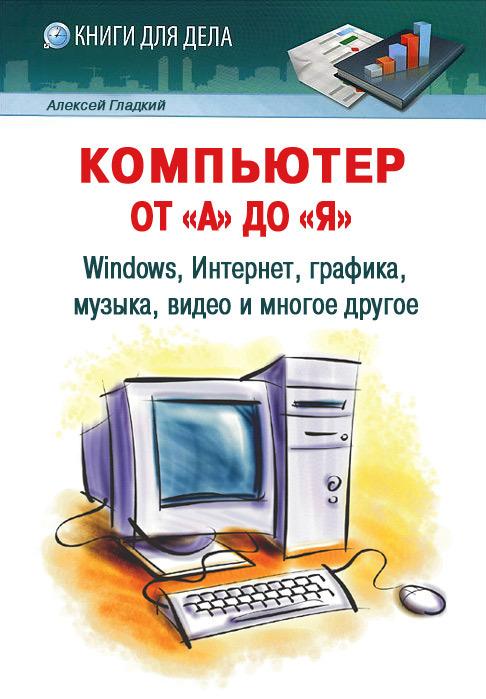 Алексей Гладкий «Компьютер от «А» до «Я»: Windows, Интернет, графика, музыка, видео и многое другое»