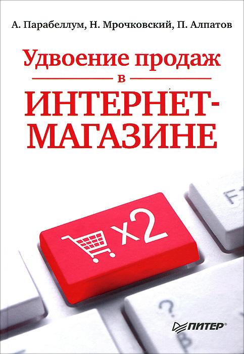Андрей Парабеллум, Николай Мрочковский, Петр Алпатов «Удвоение продаж в интернет-магазине»