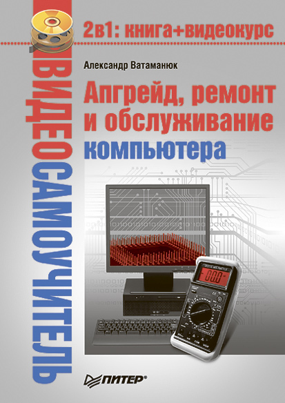 Александр Ватаманюк «Апгрейд, ремонт и обслуживание компьютера»