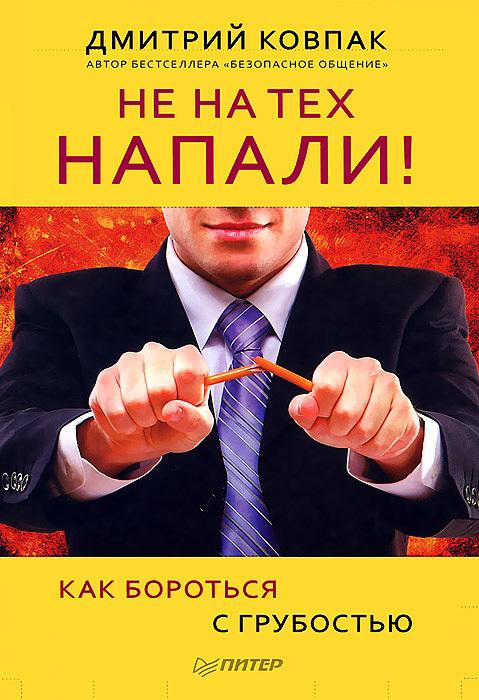 Дмитрий Ковпак «Не на тех напали! или Как бороться с грубостью»