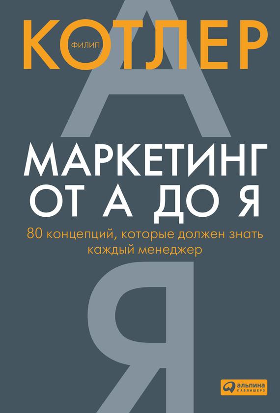 Филип Котлер «Маркетинг от А до Я: 80 концепций, которые должен знать каждый менеджер»