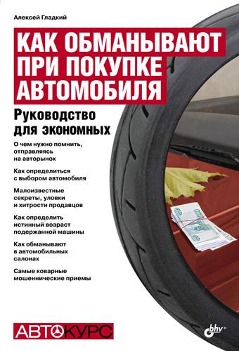 Алексей Гладкий «Как обманывают при покупке автомобиля. Руководство для экономных»