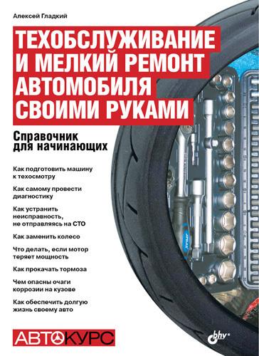 Алексей Гладкий «Техобслуживание и мелкий ремонт автомобиля своими руками. Справочник для начинающих»