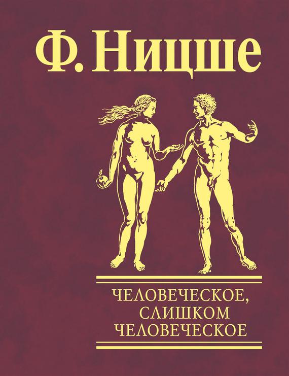 Фридрих Ницше «Человеческое, слишком человеческое. Книга для свободных умов»