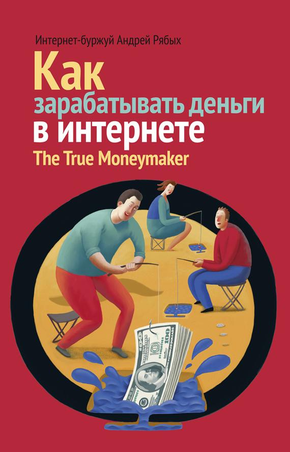Андрей Рябых «Как зарабатывать деньги в интернете. The True Мoneymaker»