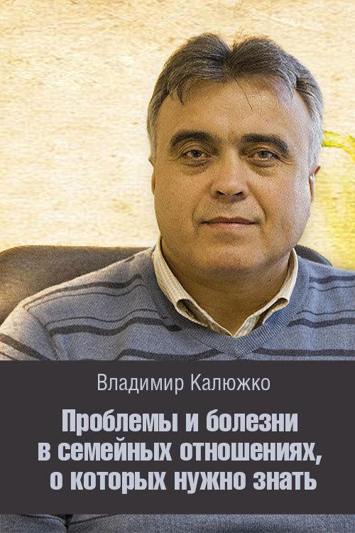 Владимир Калюжко «Проблемы и болезни в семейных отношениях, о которых нужно знать»