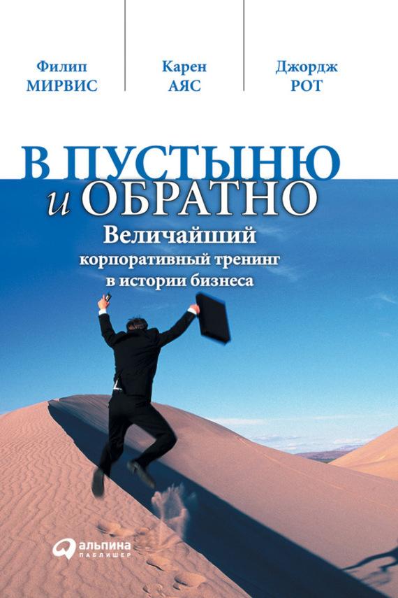 Филип Мирвис, Карен Аяс, Джордж Рот «В пустыню и обратно. Величайший корпоративный тренинг в истории бизнеса»
