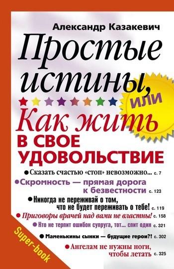 Александр Казакевич «Простые истины, или Как жить в свое удовольствие»