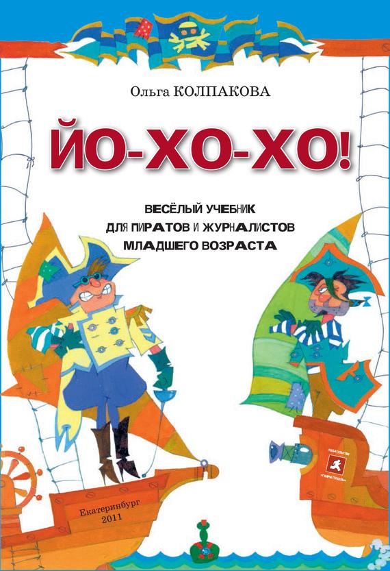 Ольга Колпакова «ЙО-ХО-ХО! Весёлый учебник для пиратов и журналистов младшего возраста»