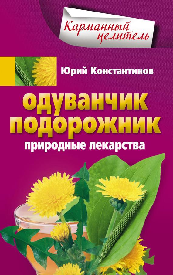 Юрий Константинов «Одуванчик, подорожник. Природные лекарства»