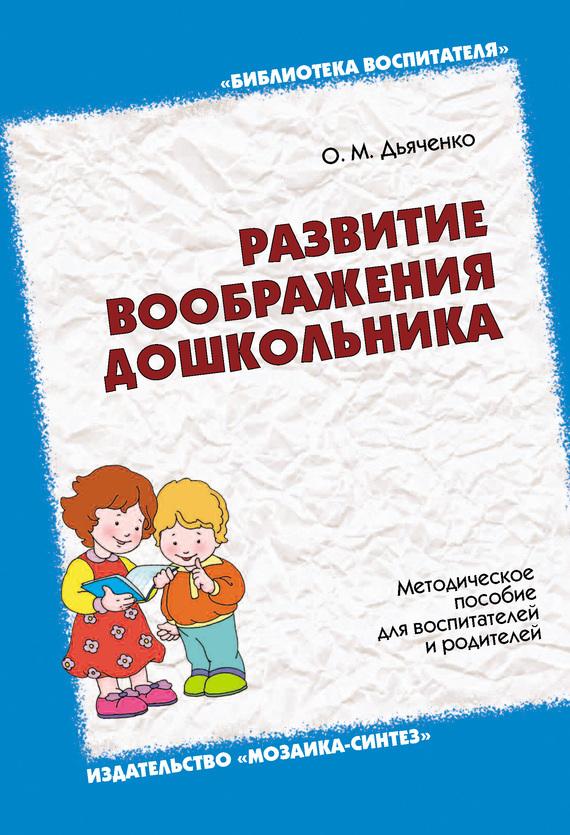 Ольга Дьяченко «Развитие воображения дошкольника. Методическое пособие для воспитателей и родителей»