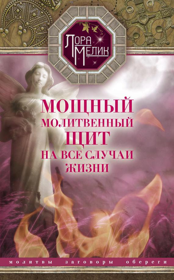 Лариса Мелик «Мощный молитвенный щит на все случаи жизни. Молитвы, обереги, заговоры»