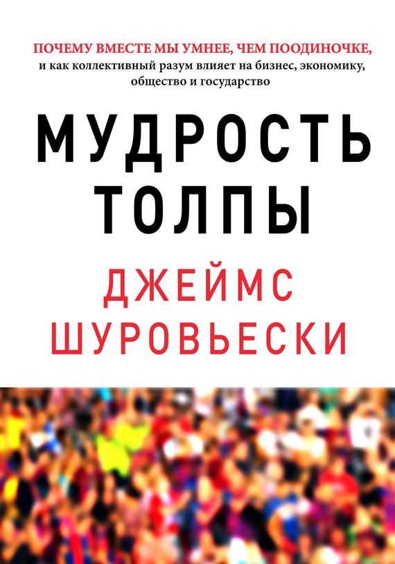 Джеймс Шуровьески «Мудрость толпы. Почему вместе мы умнее, чем поодиночке, и как коллективный разум влияет на бизнес, экономику, общество и государство»