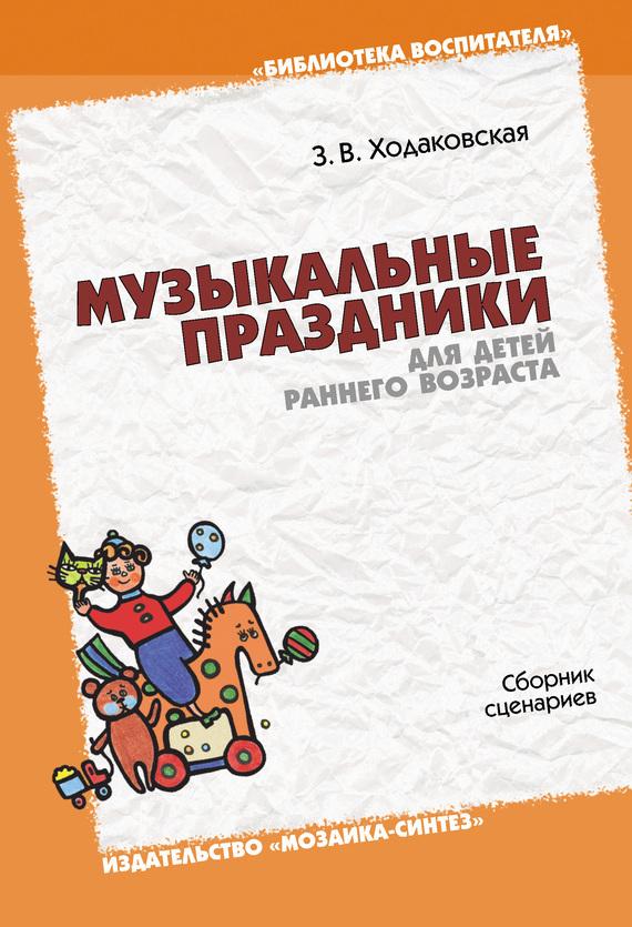 Зинаида Ходаковская «Музыкальные праздники для детей раннего возраста. Сборник сценариев»
