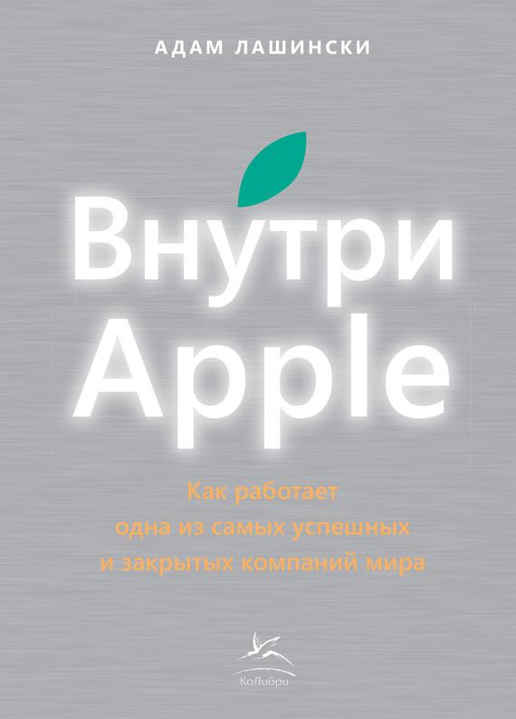 Адам Лашински «Внутри Apple. Как работает одна из самых успешных и закрытых компаний мира»