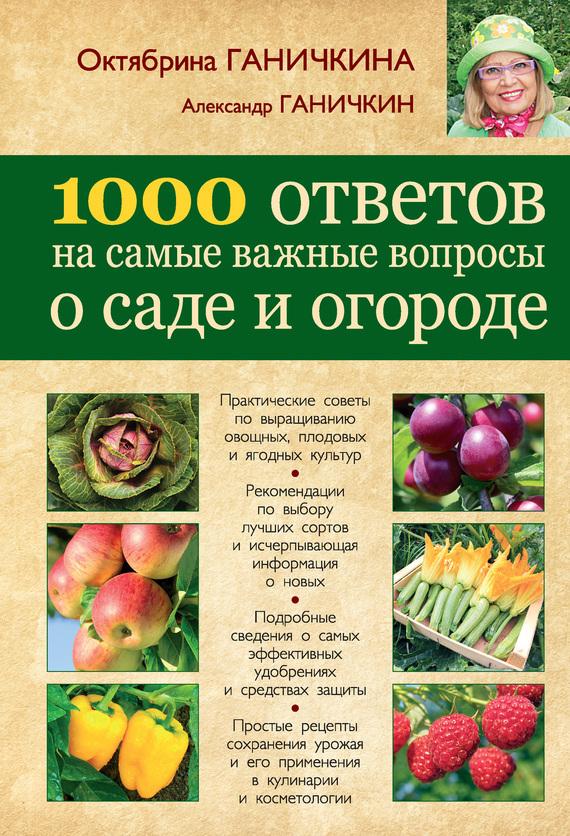 Октябрина Ганичкина, Александр Ганичкин «1000 ответов на самые важные вопросы о саде и огороде»