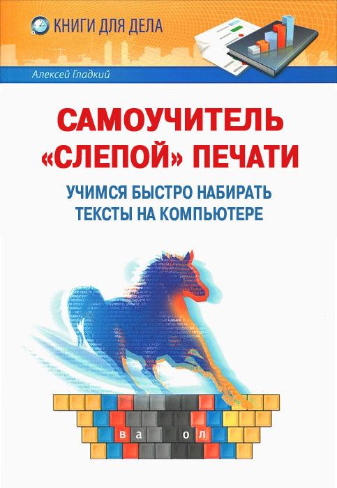 Алексей Гладкий «Самоучитель «слепой» печати. Учимся быстро набирать тексты на компьютере»