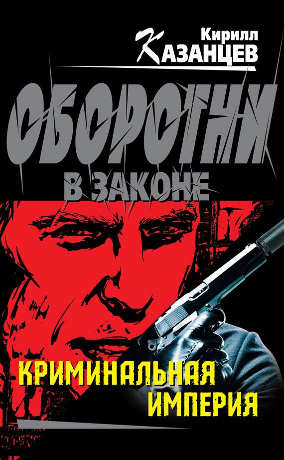 Кирилл Казанцев «Криминальная империя»