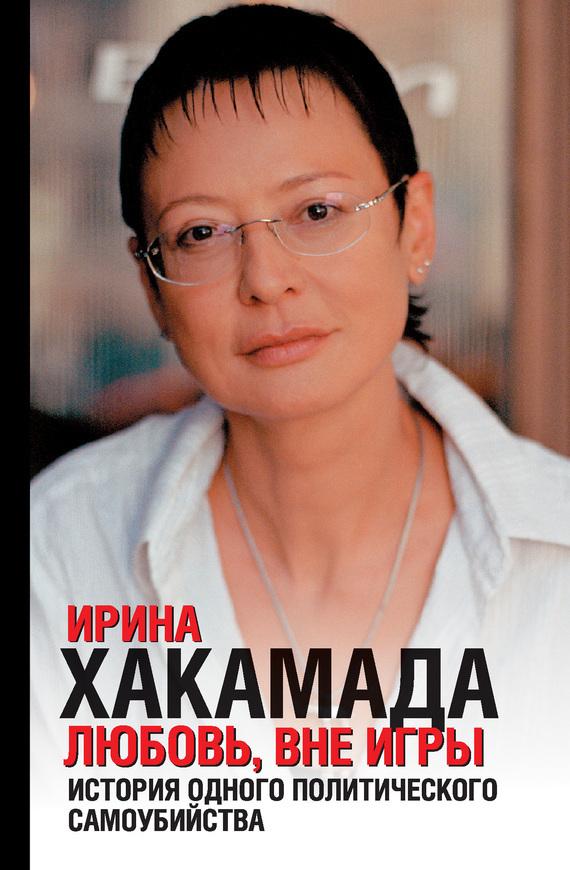 Ирина Хакамада «Любовь вне игры. История одного политического самоубийства»