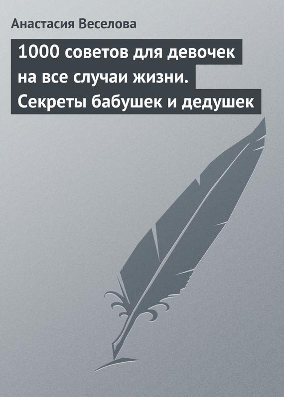 Анастасия Веселова «1000 советов для девочек на все случаи жизни. Секреты бабушек и дедушек»