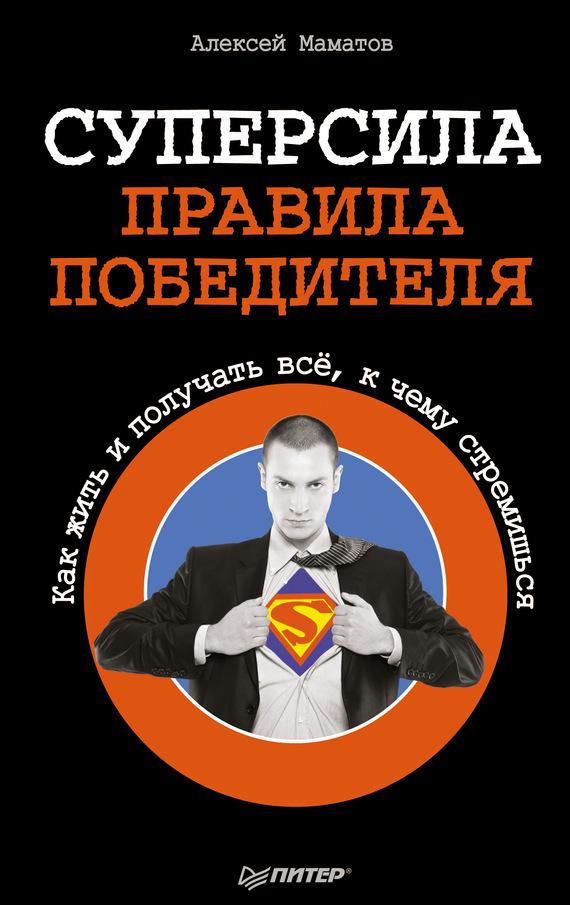 Алексей Маматов «Суперсила – правила победителя. Как жить и получать всё, к чему стремишься»