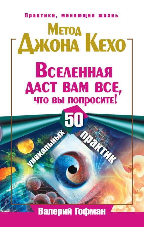 Валерий Гофман «Метод Джона Кехо. Вселенная даст вам все, что вы попросите! 50 уникальных практик»