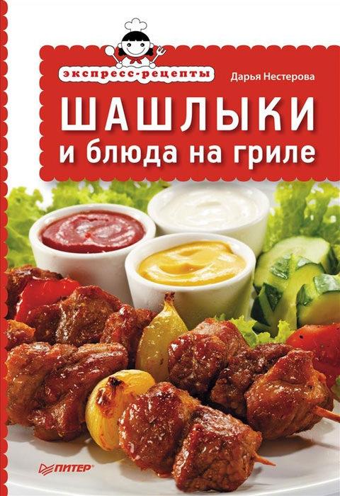 Дарья Нестерова «Экспресс-рецепты. Шашлыки и блюда на гриле»
