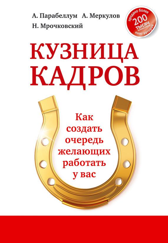 Андрей Парабеллум, Андрей Меркулов, Николай Мрочковский «Кузница кадров. Как создать очередь желающих работать у вас»