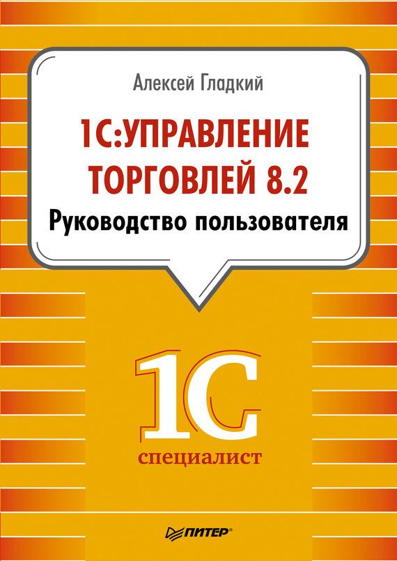 Алексей Гладкий «1С: Управление торговлей 8.2. Руководство пользователя»