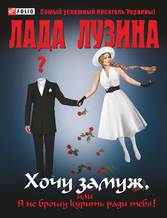 Лада Лузина «Хочу замуж, или Я не брошу курить ради тебя»