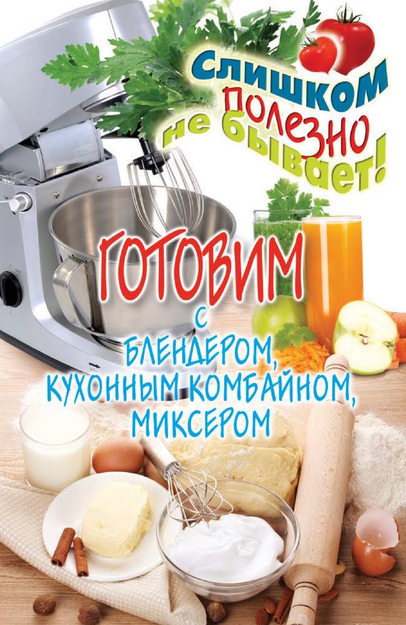 Дарья Нестерова «Готовим с блендером, кухонным комбайном, миксером»