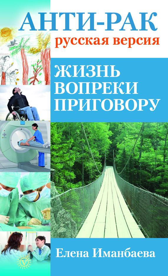 Елена Иманбаева «Анти-рак: русская версия. Жизнь вопреки приговору»
